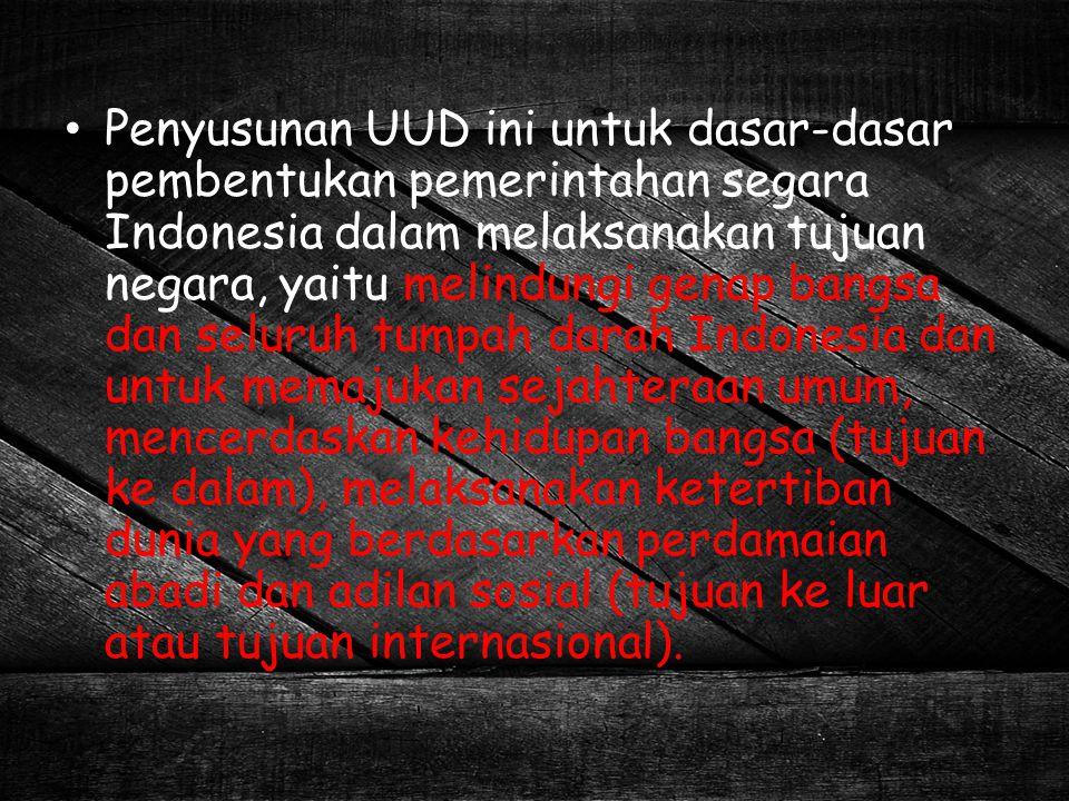 Penyusunan UUD ini untuk dasar-dasar pembentukan pemerintahan segara Indonesia dalam melaksanakan tujuan negara, yaitu melindungi genap bangsa dan sel