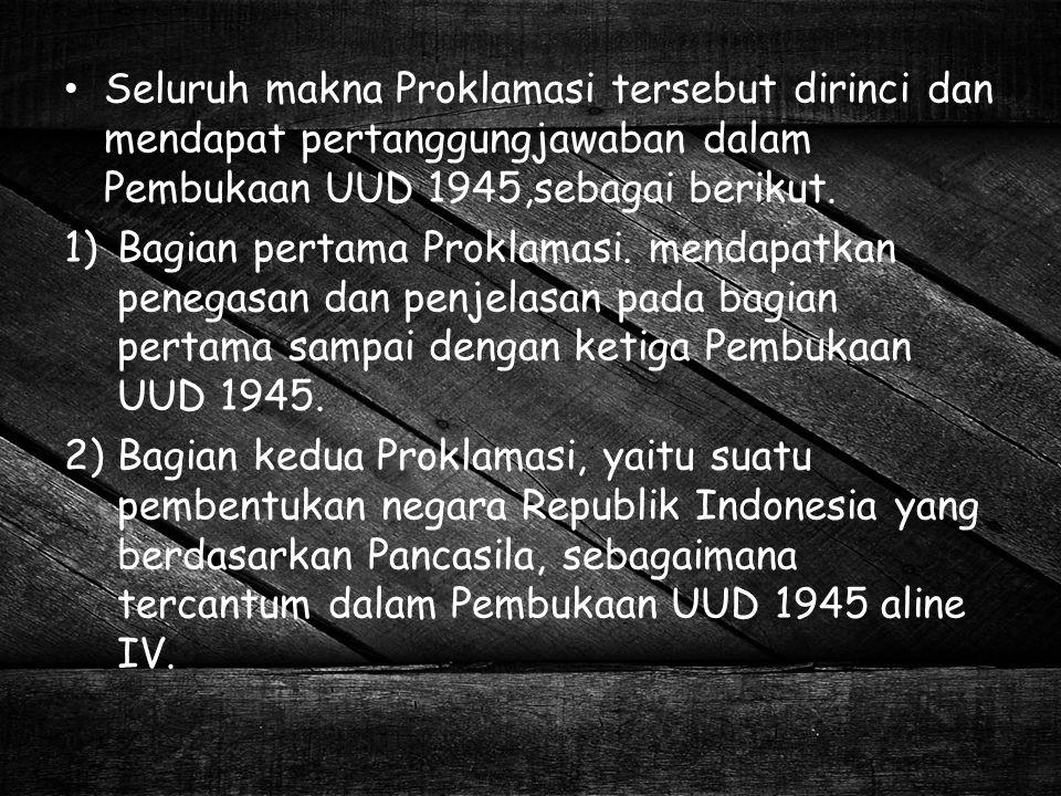 Seluruh makna Proklamasi tersebut dirinci dan mendapat pertanggungjawaban dalam Pembukaan UUD 1945,sebagai berikut. 1)Bagian pertama Proklamasi. menda