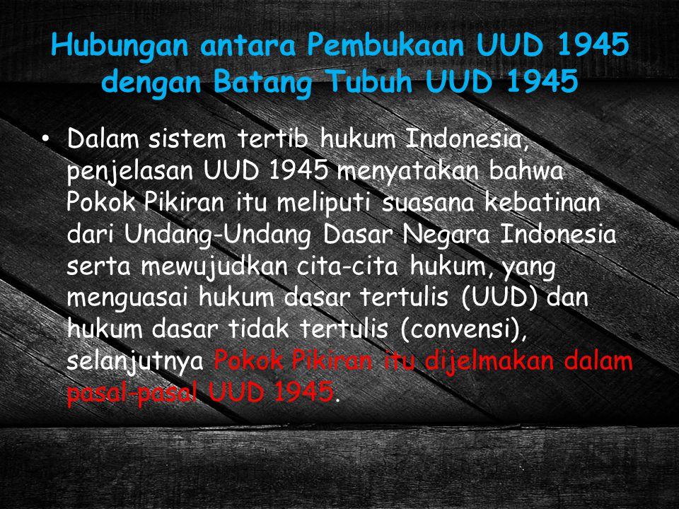 Hubungan antara Pembukaan UUD 1945 dengan Batang Tubuh UUD 1945 Dalam sistem tertib hukum Indonesia, penjelasan UUD 1945 menyatakan bahwa Pokok Pikira