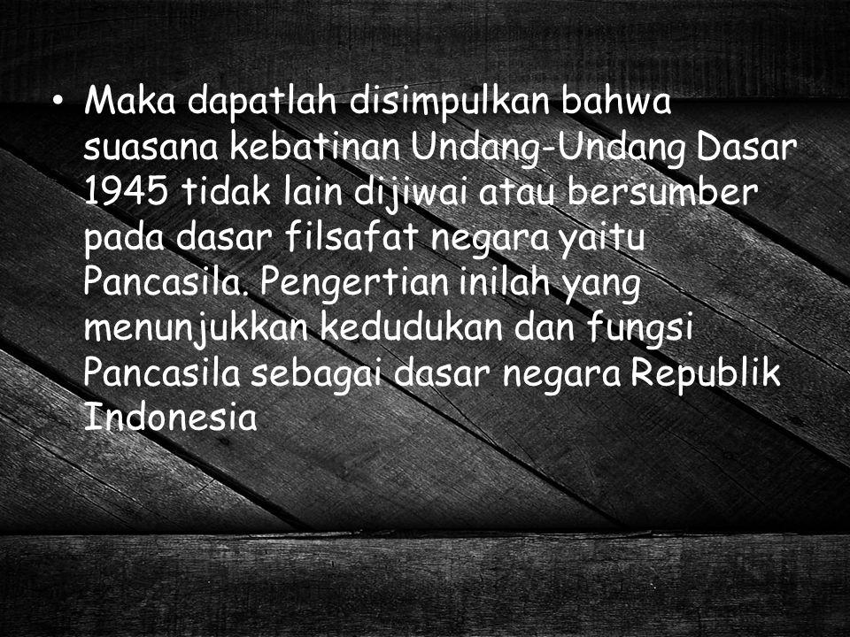 Jadi berdasarkan urut-urutan tertib hukum Indonesia Pembukaan UUD 1945 adalah sebagai tertib hukum yang tertinggi, adapun tertib hukum Indonesia bersumberkan pada Pancasila, atau dengan lain perkataan Pancasila sebagai sumber tertib hukum Indonesia.