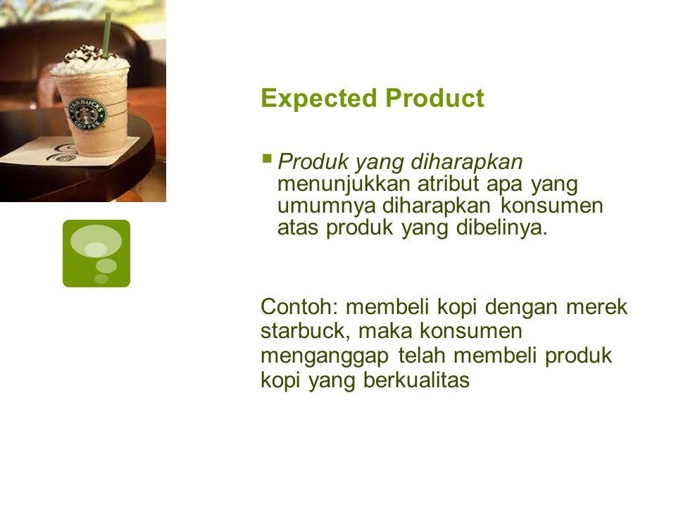 Expected Product  Produk yang diharapkan menunjukkan atribut apa yang umumnya diharapkan konsumen atas produk yang dibelinya. Contoh: membeli kopi de
