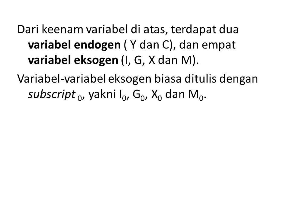 Dari keenam variabel di atas, terdapat dua variabel endogen ( Y dan C), dan empat variabel eksogen (I, G, X dan M). Variabel-variabel eksogen biasa di