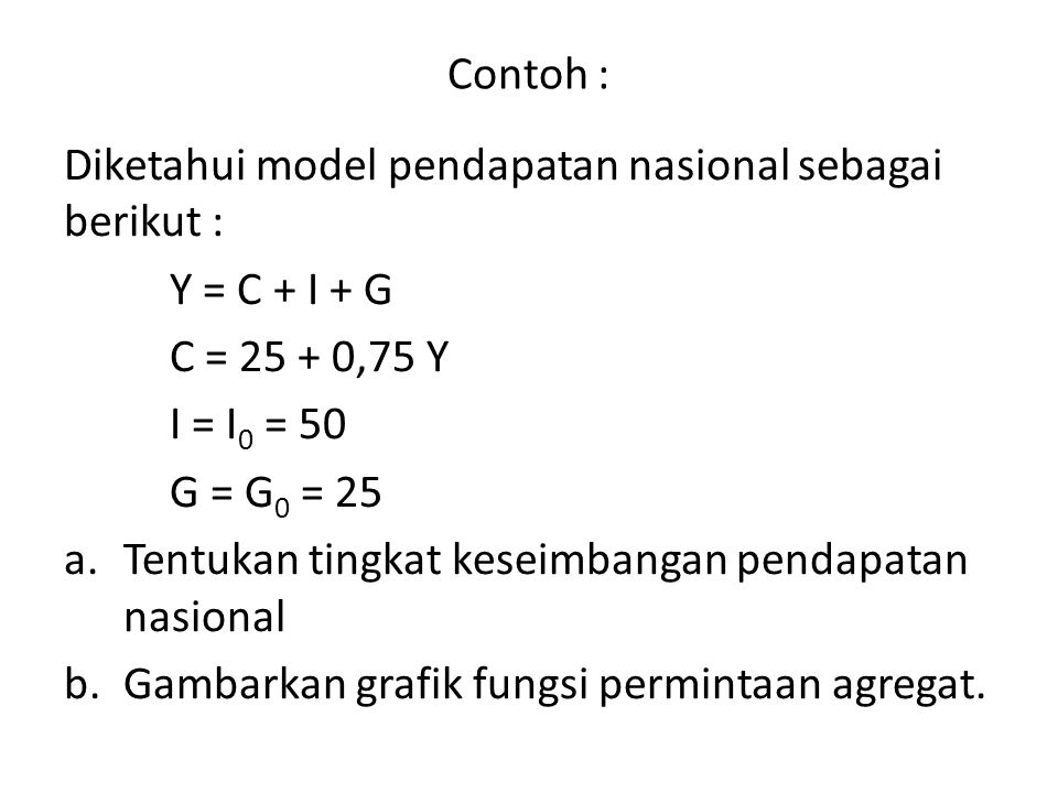 Contoh : Diketahui model pendapatan nasional sebagai berikut : Y = C + I + G C = 25 + 0,75 Y I = I 0 = 50 G = G 0 = 25 a.Tentukan tingkat keseimbangan