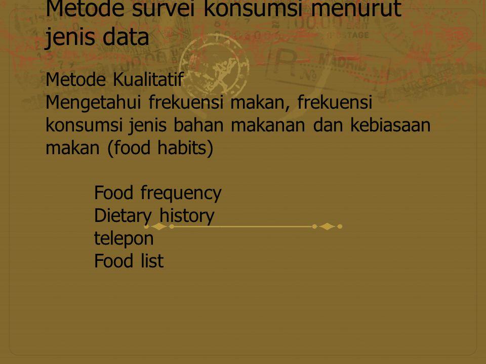 Metode survei konsumsi menurut jenis data Metode Kualitatif Mengetahui frekuensi makan, frekuensi konsumsi jenis bahan makanan dan kebiasaan makan (fo
