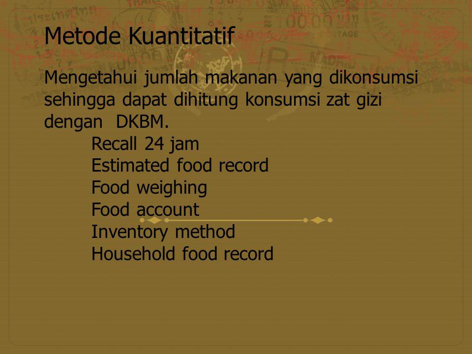 Metode Kuantitatif Mengetahui jumlah makanan yang dikonsumsi sehingga dapat dihitung konsumsi zat gizi dengan DKBM. Recall 24 jam Estimated food recor