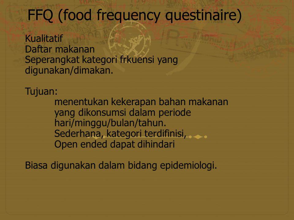 FFQ (food frequency questinaire) Kualitatif Daftar makanan Seperangkat kategori frkuensi yang digunakan/dimakan. Tujuan: menentukan kekerapan bahan ma
