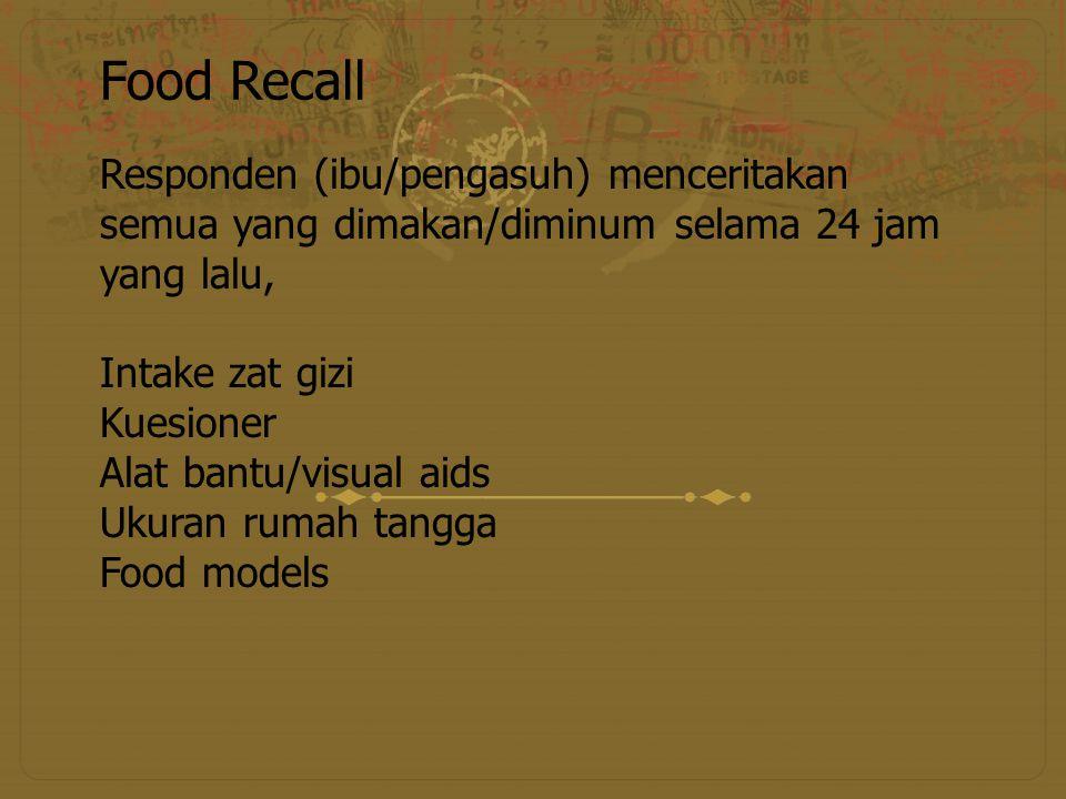 Food Recall Responden (ibu/pengasuh) menceritakan semua yang dimakan/diminum selama 24 jam yang lalu, Intake zat gizi Kuesioner Alat bantu/visual aids