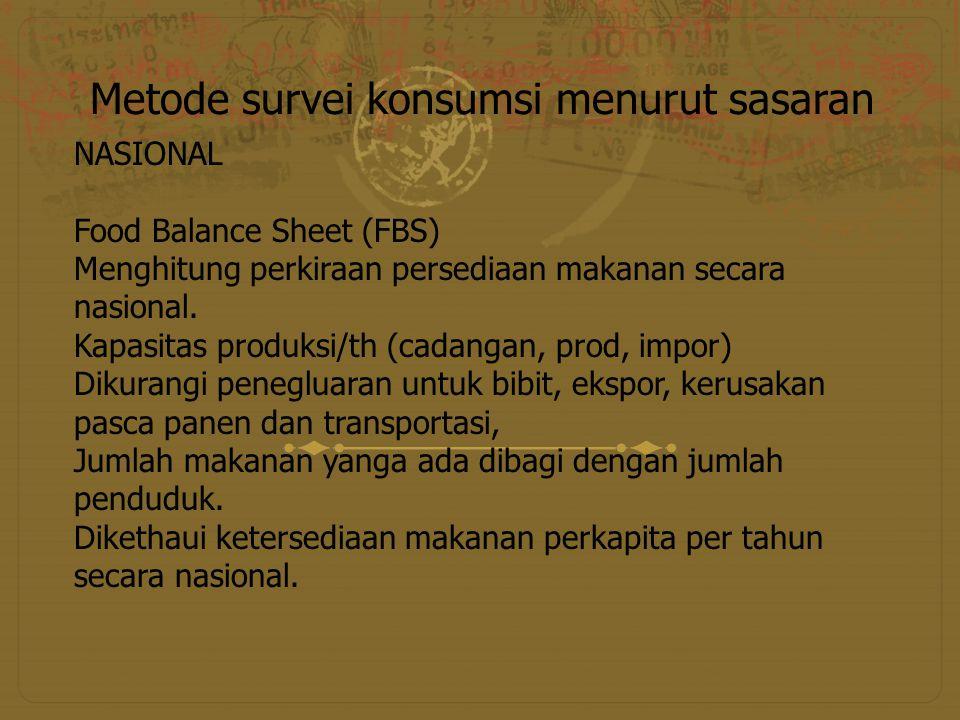 Metode survei konsumsi menurut sasaran NASIONAL Food Balance Sheet (FBS) Menghitung perkiraan persediaan makanan secara nasional. Kapasitas produksi/t