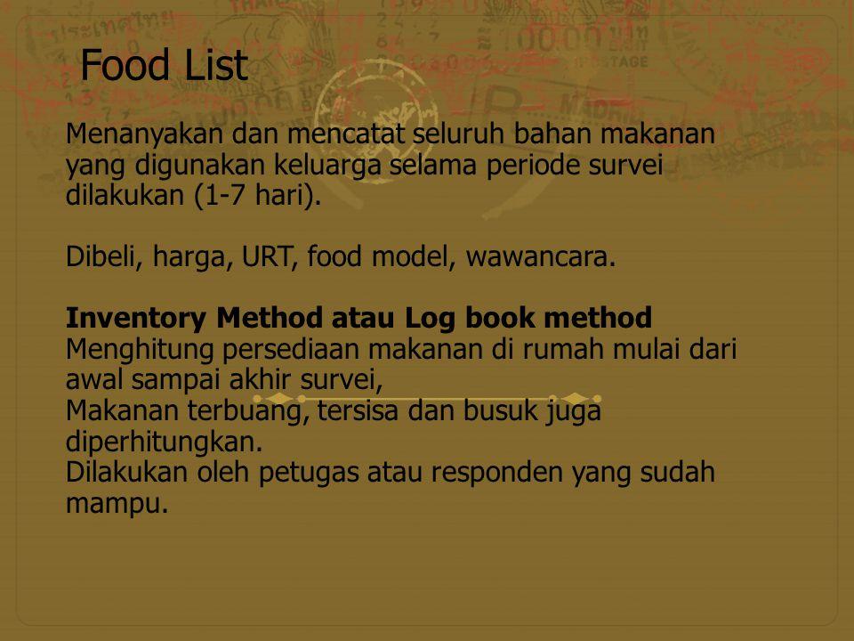 Food List Menanyakan dan mencatat seluruh bahan makanan yang digunakan keluarga selama periode survei dilakukan (1-7 hari). Dibeli, harga, URT, food m