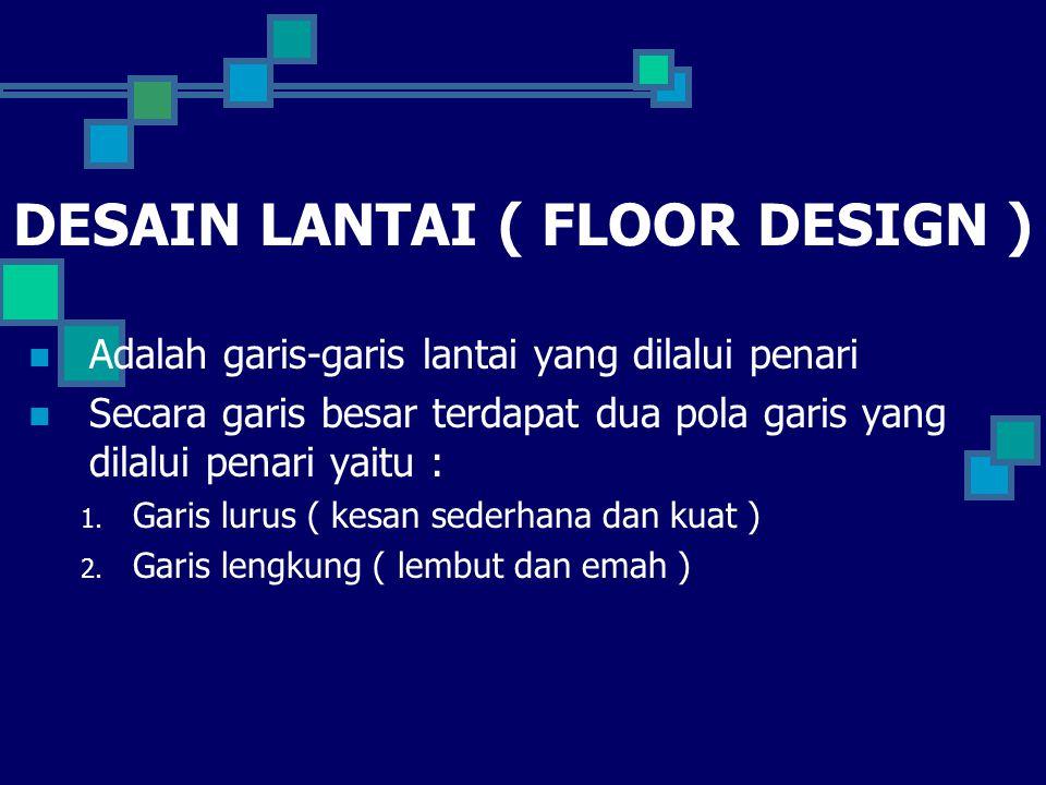 DESAIN LANTAI ( FLOOR DESIGN ) Adalah garis-garis lantai yang dilalui penari Secara garis besar terdapat dua pola garis yang dilalui penari yaitu : 1.