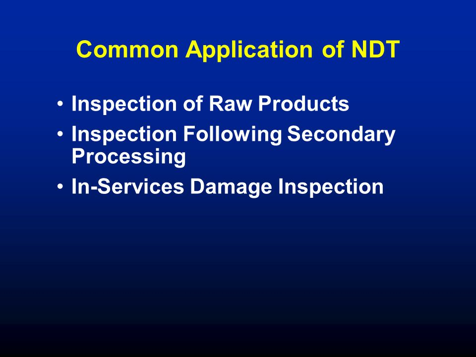 Common Application of NDT Inspection of Raw Products Inspection Following Secondary Processing In-Services Damage Inspection