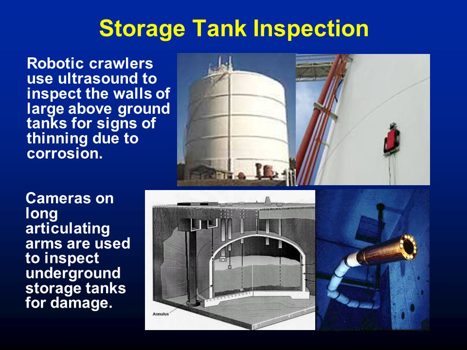 Storage Tank Inspection Robotic crawlers use ultrasound to inspect the walls of large above ground tanks for signs of thinning due to corrosion. Camer