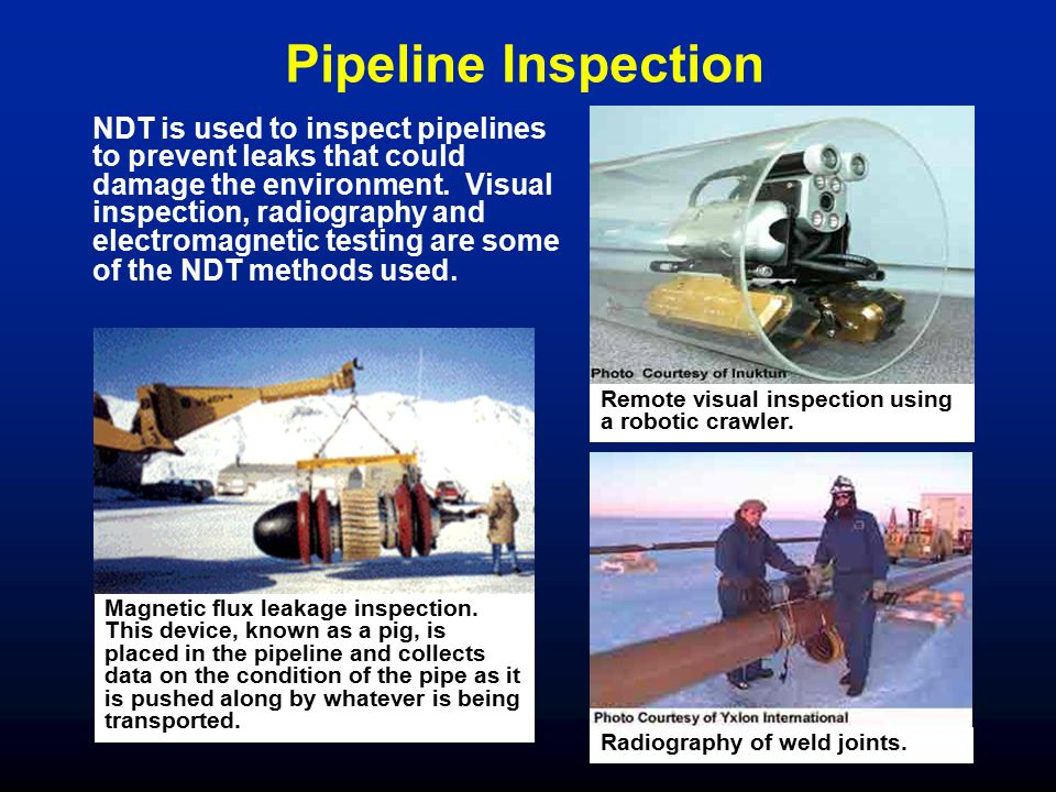 NDT is used to inspect pipelines to prevent leaks that could damage the environment. Visual inspection, radiography and electromagnetic testing are so