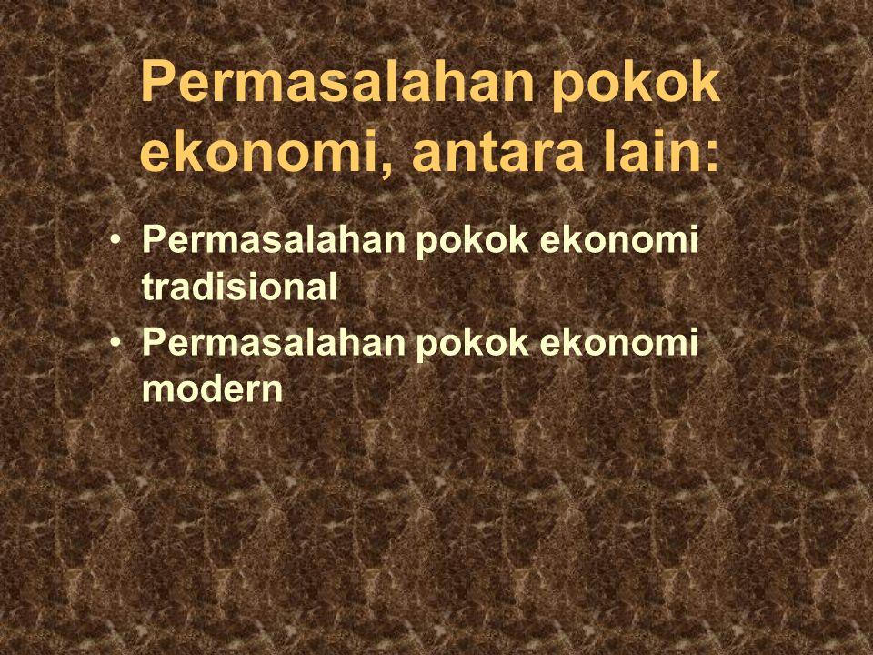 Permasalahan pokok ekonomi, antara lain: Permasalahan pokok ekonomi tradisional Permasalahan pokok ekonomi modern