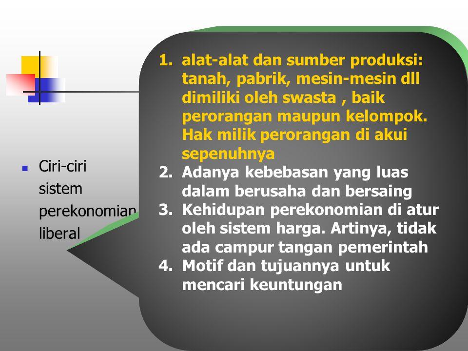 Ciri-ciri sistem perekonomian liberal 1.alat-alat dan sumber produksi: tanah, pabrik, mesin-mesin dll dimiliki oleh swasta, baik perorangan maupun kel