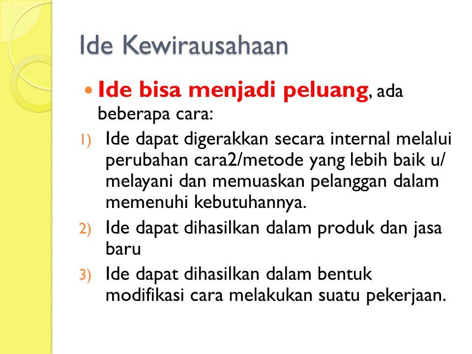 Ide Kewirausahaan Ide bisa menjadi peluang, ada beberapa cara: 1) Ide dapat digerakkan secara internal melalui perubahan cara2/metode yang lebih baik