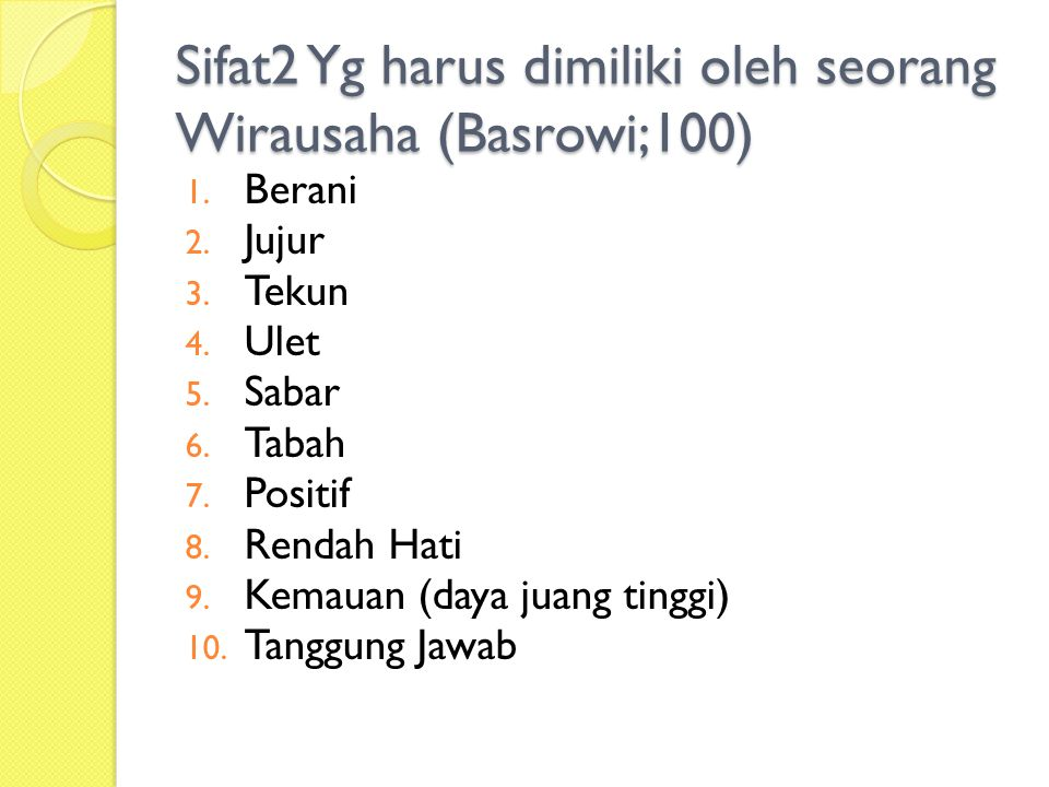 Sifat2 Yg harus dimiliki oleh seorang Wirausaha (Basrowi;100) 1. Berani 2. Jujur 3. Tekun 4. Ulet 5. Sabar 6. Tabah 7. Positif 8. Rendah Hati 9. Kemau