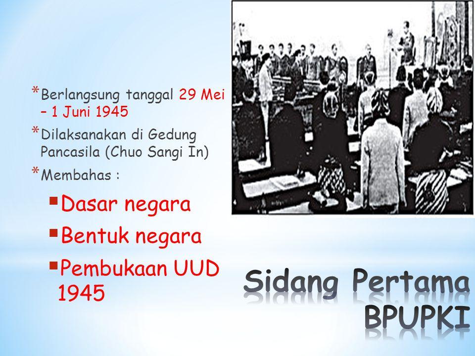* Berlangsung tanggal 29 Mei – 1 Juni 1945 * Dilaksanakan di Gedung Pancasila (Chuo Sangi In) * Membahas :  Dasar negara  Bentuk negara  Pembukaan UUD 1945
