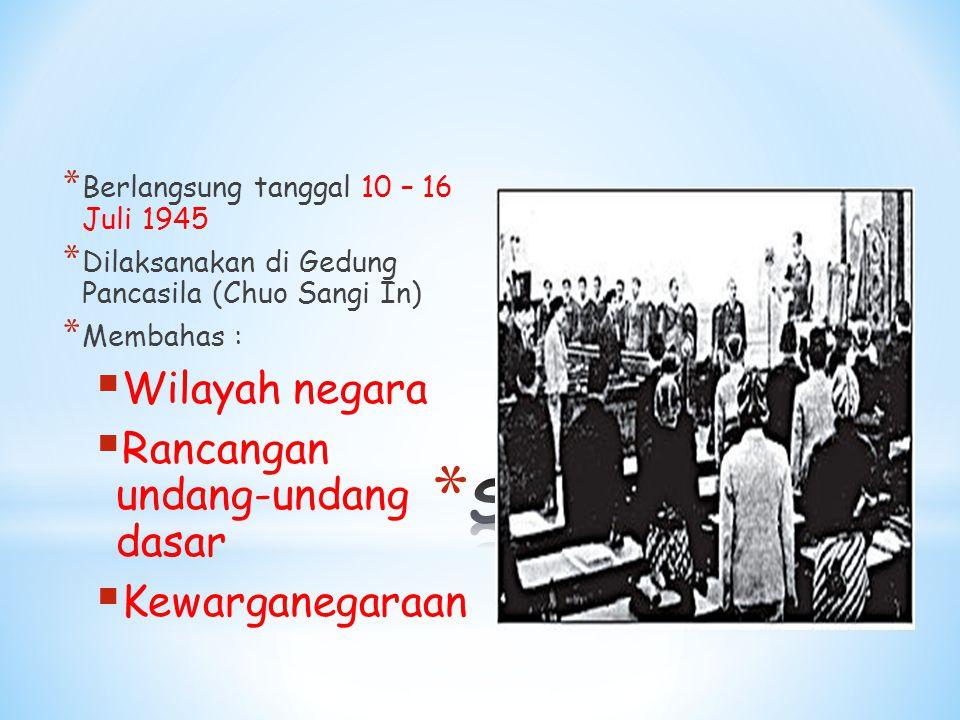 * Berlangsung tanggal 10 – 16 Juli 1945 * Dilaksanakan di Gedung Pancasila (Chuo Sangi In) * Membahas :  Wilayah negara  Rancangan undang-undang dasar  Kewarganegaraan
