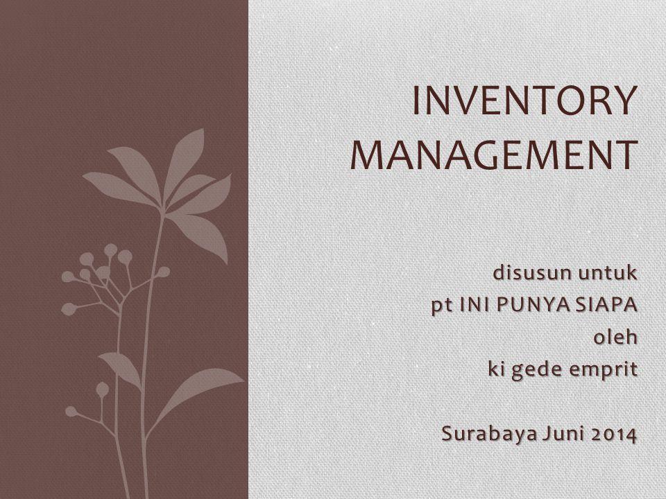 disusun untuk pt INI PUNYA SIAPA oleh oleh ki gede emprit Surabaya Juni 2014 INVENTORY MANAGEMENT