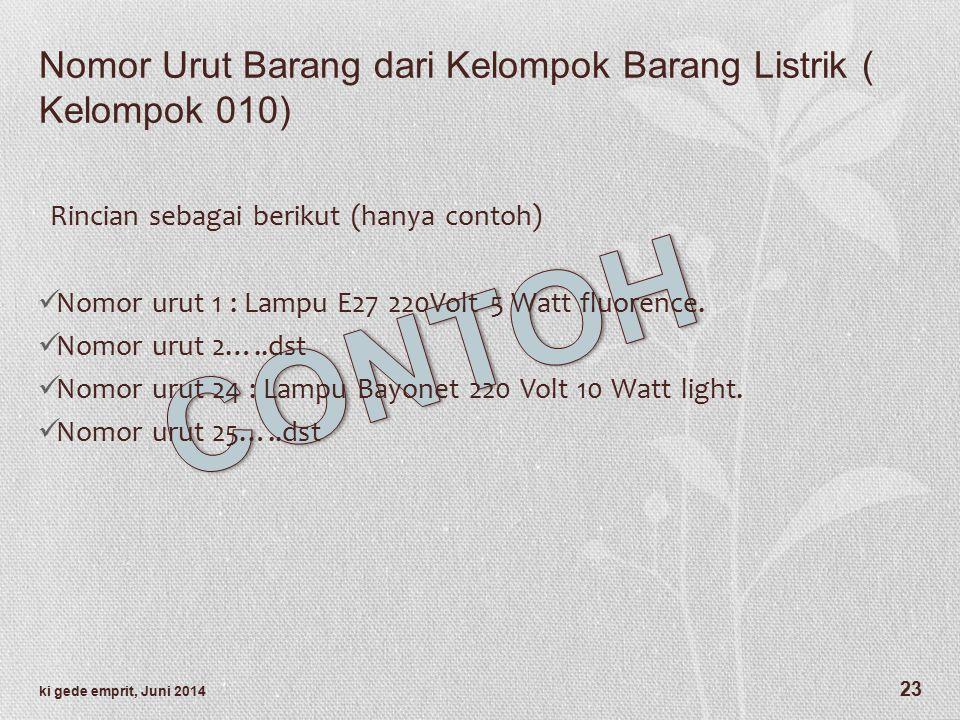 Nomor Urut Barang dari Kelompok Barang Listrik ( Kelompok 010) Rincian sebagai berikut (hanya contoh) Nomor urut 1 : Lampu E27 220Volt 5 Watt fluorence.