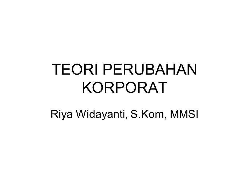 TEORI PERUBAHAN KORPORAT Riya Widayanti, S.Kom, MMSI