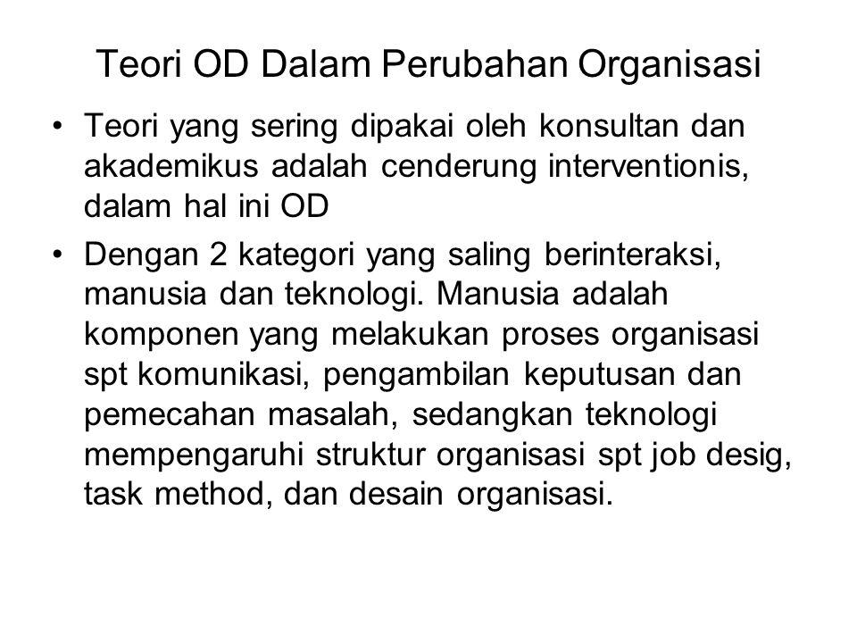 Teori OD Dalam Perubahan Organisasi Teori yang sering dipakai oleh konsultan dan akademikus adalah cenderung interventionis, dalam hal ini OD Dengan 2 kategori yang saling berinteraksi, manusia dan teknologi.