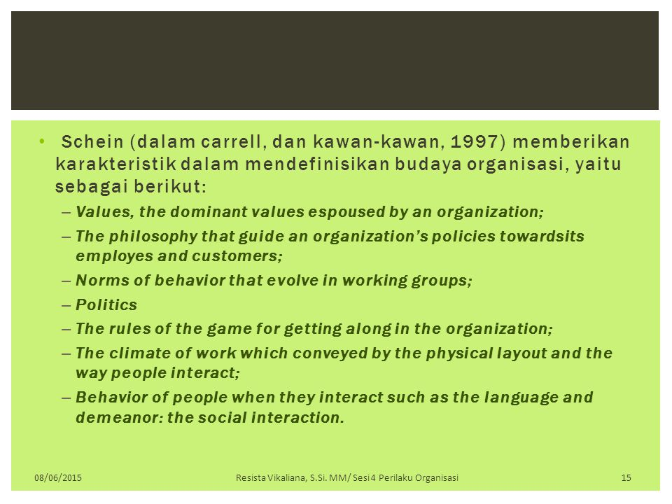 Schein (dalam carrell, dan kawan-kawan, 1997) memberikan karakteristik dalam mendefinisikan budaya organisasi, yaitu sebagai berikut: – Values, the dominant values espoused by an organization; – The philosophy that guide an organization's policies towardsits employes and customers; – Norms of behavior that evolve in working groups; – Politics – The rules of the game for getting along in the organization; – The climate of work which conveyed by the physical layout and the way people interact; – Behavior of people when they interact such as the language and demeanor: the social interaction.