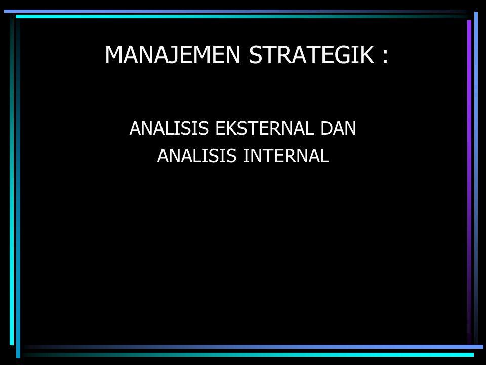 MANAJEMEN STRATEGIK : ANALISIS EKSTERNAL DAN ANALISIS INTERNAL