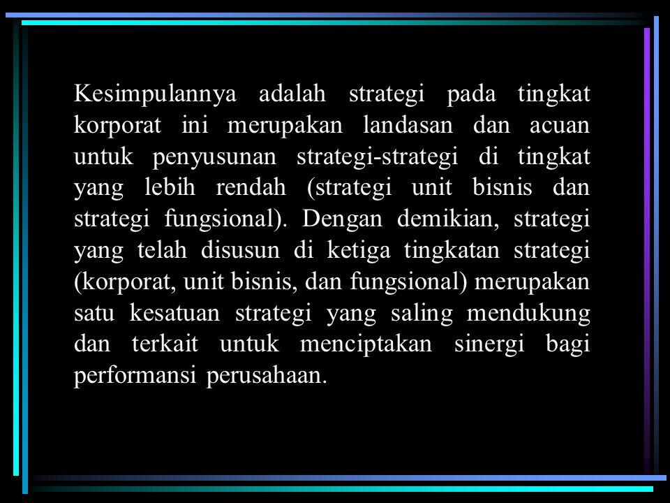 Kesimpulannya adalah strategi pada tingkat korporat ini merupakan landasan dan acuan untuk penyusunan strategi-strategi di tingkat yang lebih rendah (