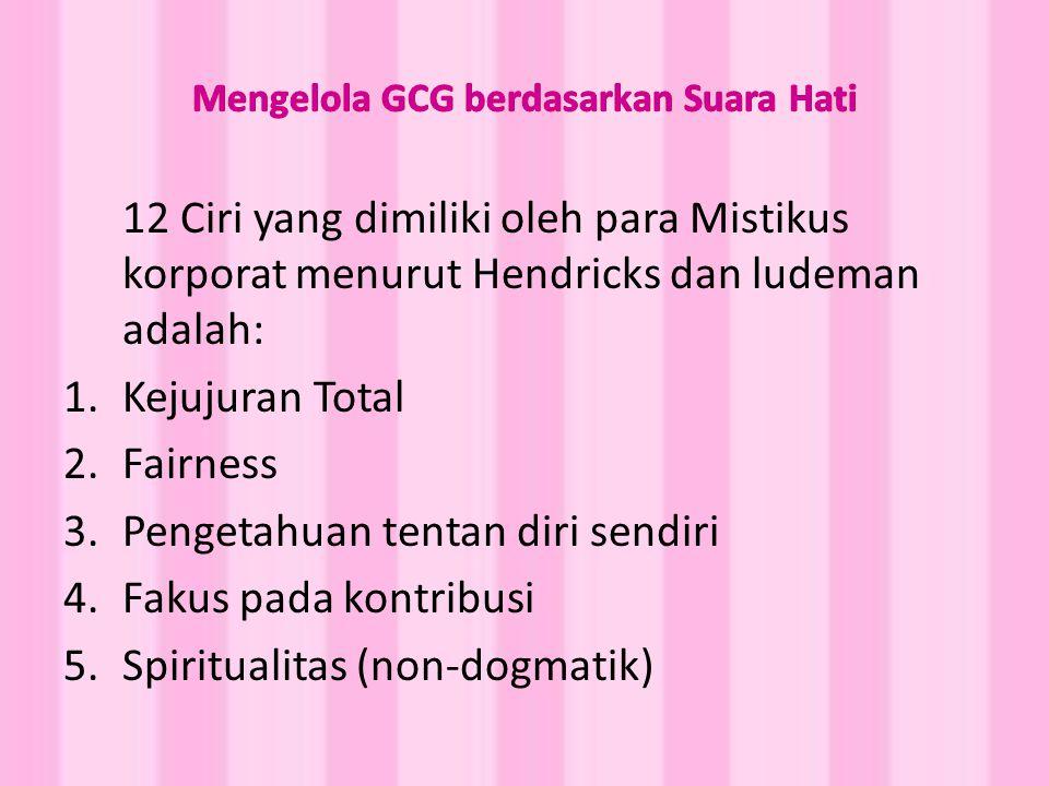 12 Ciri yang dimiliki oleh para Mistikus korporat menurut Hendricks dan ludeman adalah: 1.Kejujuran Total 2.Fairness 3.Pengetahuan tentan diri sendiri 4.Fakus pada kontribusi 5.Spiritualitas (non-dogmatik)