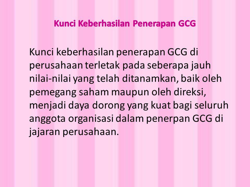 Kunci keberhasilan penerapan GCG di perusahaan terletak pada seberapa jauh nilai-nilai yang telah ditanamkan, baik oleh pemegang saham maupun oleh direksi, menjadi daya dorong yang kuat bagi seluruh anggota organisasi dalam penerpan GCG di jajaran perusahaan.