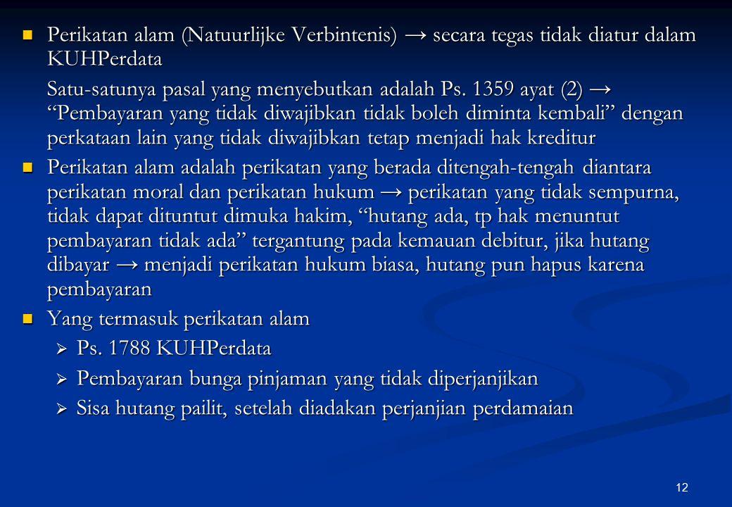 12 Perikatan alam (Natuurlijke Verbintenis) → secara tegas tidak diatur dalam KUHPerdata Perikatan alam (Natuurlijke Verbintenis) → secara tegas tidak diatur dalam KUHPerdata Satu-satunya pasal yang menyebutkan adalah Ps.