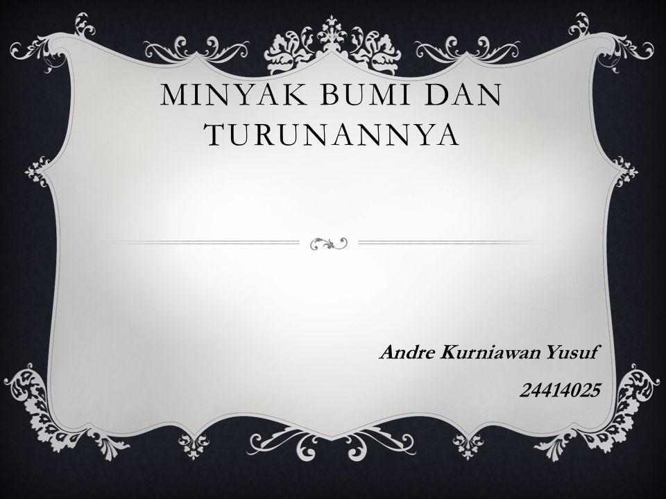 MINYAK BUMI DAN TURUNANNYA Andre Kurniawan Yusuf 24414025