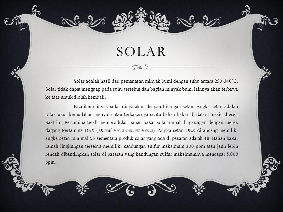 SOLAR Solar adalah hasil dari pemanasan minyak bumi dengan suhu antara 250-340 o C. Solar tidak dapat menguap pada suhu tersebut dan bagian minyak bum