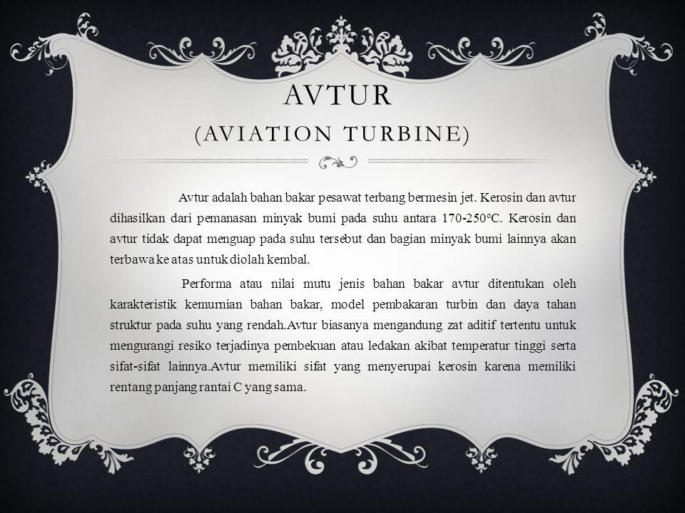 AVTUR (AVIATION TURBINE) Avtur adalah bahan bakar pesawat terbang bermesin jet. Kerosin dan avtur dihasilkan dari pemanasan minyak bumi pada suhu anta