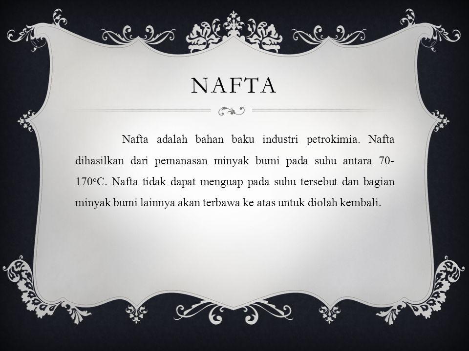 NAFTA Nafta adalah bahan baku industri petrokimia. Nafta dihasilkan dari pemanasan minyak bumi pada suhu antara 70- 170 o C. Nafta tidak dapat menguap