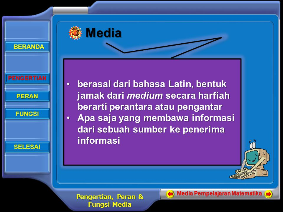 BERANDA BERANDA BERANDA BERANDA PENGERTIAN PERAN FUNGSI SELESAI Media Pempelajaran Matematika Pengertian, Peran & Fungsi Media PENGERTIAN Media berasal dari bahasa Latin, bentuk jamak dari medium secara harfiah berarti perantara atau pengantarberasal dari bahasa Latin, bentuk jamak dari medium secara harfiah berarti perantara atau pengantar Apa saja yang membawa informasi dari sebuah sumber ke penerima informasiApa saja yang membawa informasi dari sebuah sumber ke penerima informasi berasal dari bahasa Latin, bentuk jamak dari medium secara harfiah berarti perantara atau pengantarberasal dari bahasa Latin, bentuk jamak dari medium secara harfiah berarti perantara atau pengantar Apa saja yang membawa informasi dari sebuah sumber ke penerima informasiApa saja yang membawa informasi dari sebuah sumber ke penerima informasi