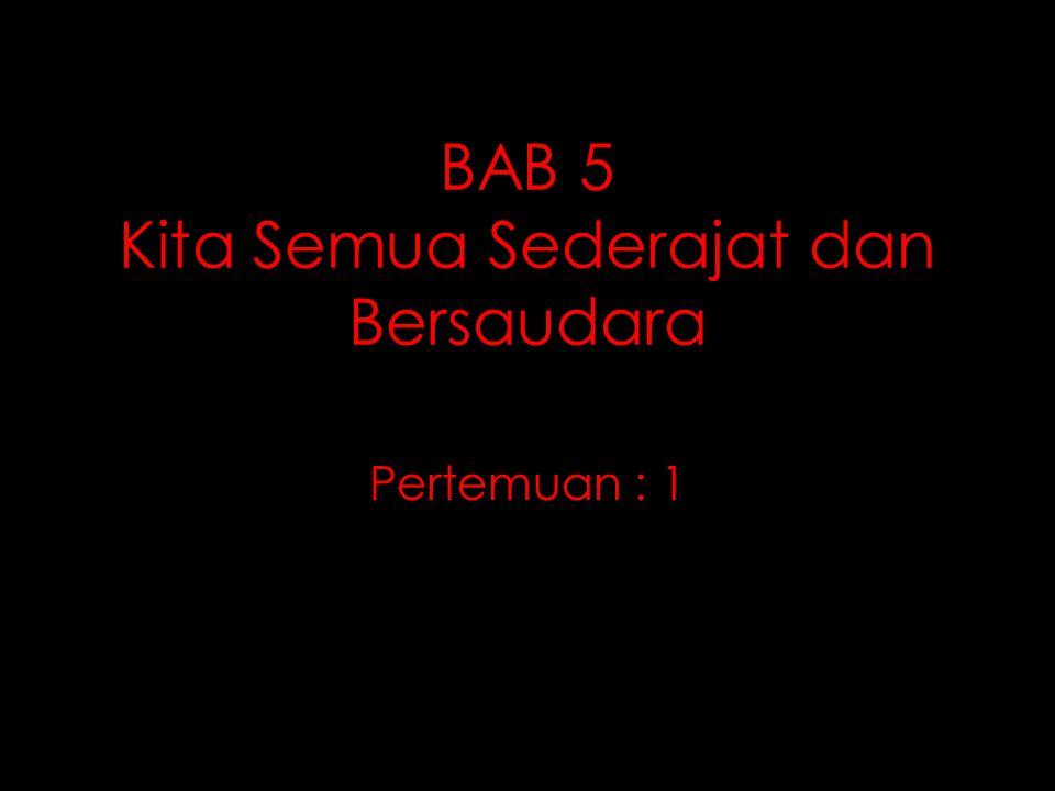 BAB 5 Kita Semua Sederajat dan Bersaudara Pertemuan : 1