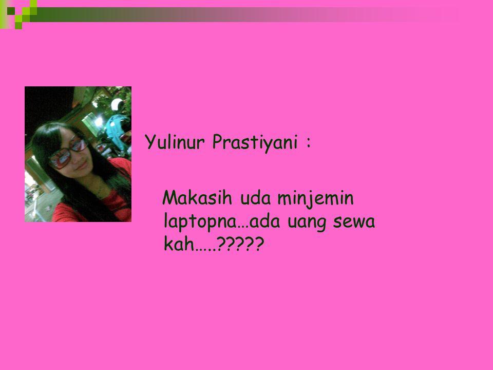 Yulinur Prastiyani : Makasih uda minjemin laptopna…ada uang sewa kah…..?????