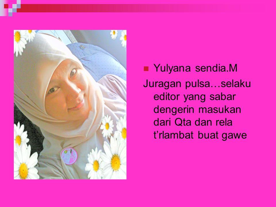 Yulyana sendia.M Juragan pulsa…selaku editor yang sabar dengerin masukan dari Qta dan rela t'rlambat buat gawe