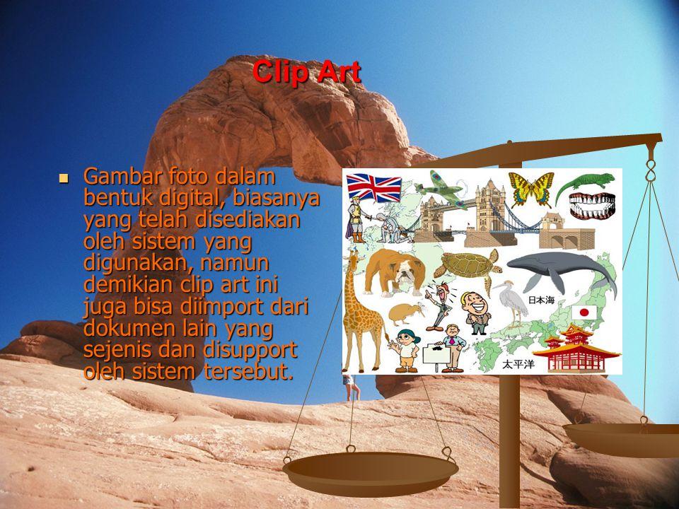 Clip Art Gambar foto dalam bentuk digital, biasanya yang telah disediakan oleh sistem yang digunakan, namun demikian clip art ini juga bisa diimport dari dokumen lain yang sejenis dan disupport oleh sistem tersebut.