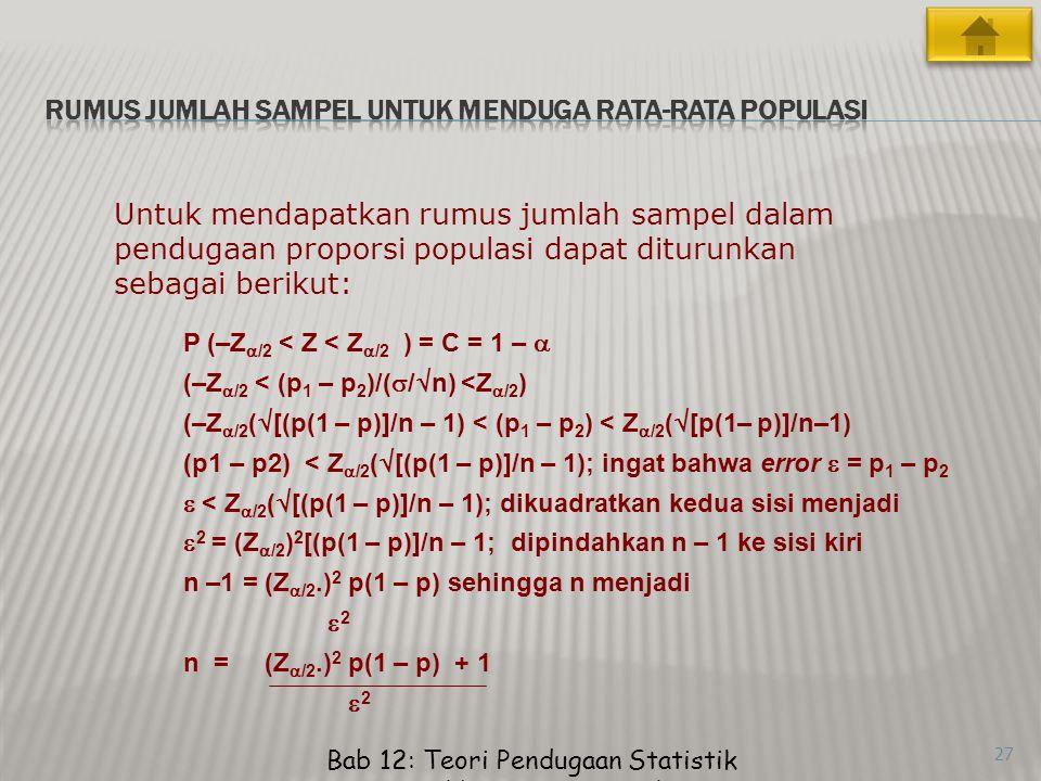 27 Untuk mendapatkan rumus jumlah sampel dalam pendugaan proporsi populasi dapat diturunkan sebagai berikut: P (–Z  /2 < Z < Z  /2 ) = C = 1 –  (–Z  /2 < (p 1 – p 2 )/(  /  n) <Z  /2 ) (–Z  /2 (  [(p(1 – p)]/n – 1) < (p 1 – p 2 ) < Z  /2 (  [p(1– p)]/n–1) (p1 – p2) < Z  /2 (  [(p(1 – p)]/n – 1); ingat bahwa error  = p 1 – p 2  < Z  /2 (  [(p(1 – p)]/n – 1); dikuadratkan kedua sisi menjadi  2 = (Z  /2 ) 2 [(p(1 – p)]/n – 1; dipindahkan n – 1 ke sisi kiri n –1 = (Z  /2.) 2 p(1 – p) sehingga n menjadi  2 n = (Z  /2.) 2 p(1 – p) + 1  2 Bab 12: Teori Pendugaan Statistik Memilih Ukuran Sampel