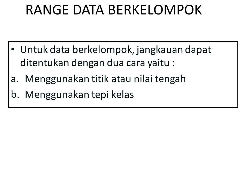 RANGE DATA BERKELOMPOK Untuk data berkelompok, jangkauan dapat ditentukan dengan dua cara yaitu : a.Menggunakan titik atau nilai tengah b.Menggunakan