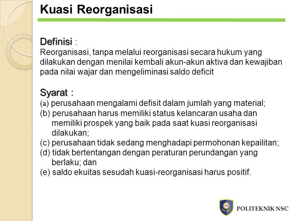 Kuasi Reorganisasi POLITEKNIK NSC Definisi Definisi : Reorganisasi, tanpa melalui reorganisasi secara hukum yang dilakukan dengan menilai kembali akun