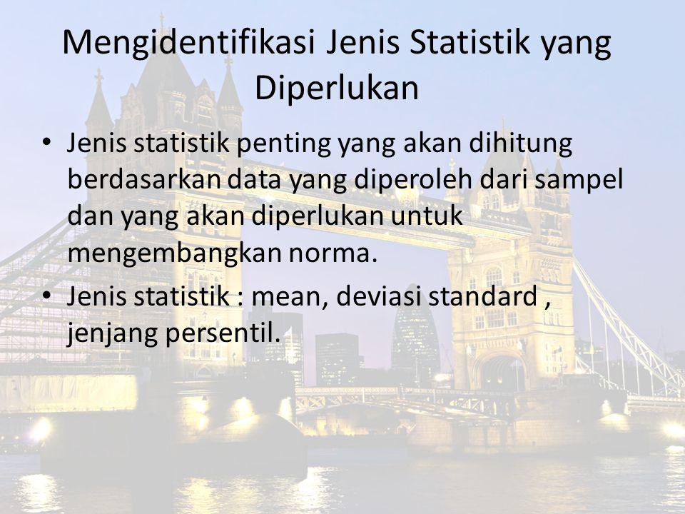 Mengidentifikasi Jenis Statistik yang Diperlukan Jenis statistik penting yang akan dihitung berdasarkan data yang diperoleh dari sampel dan yang akan