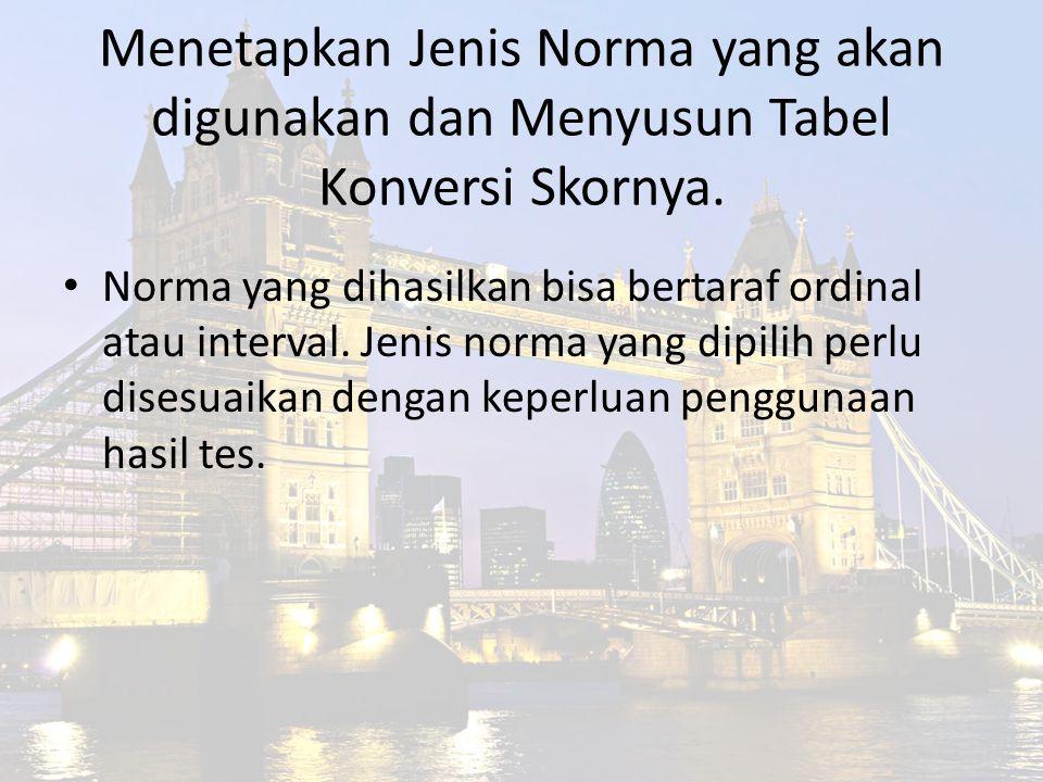 Menetapkan Jenis Norma yang akan digunakan dan Menyusun Tabel Konversi Skornya. Norma yang dihasilkan bisa bertaraf ordinal atau interval. Jenis norma