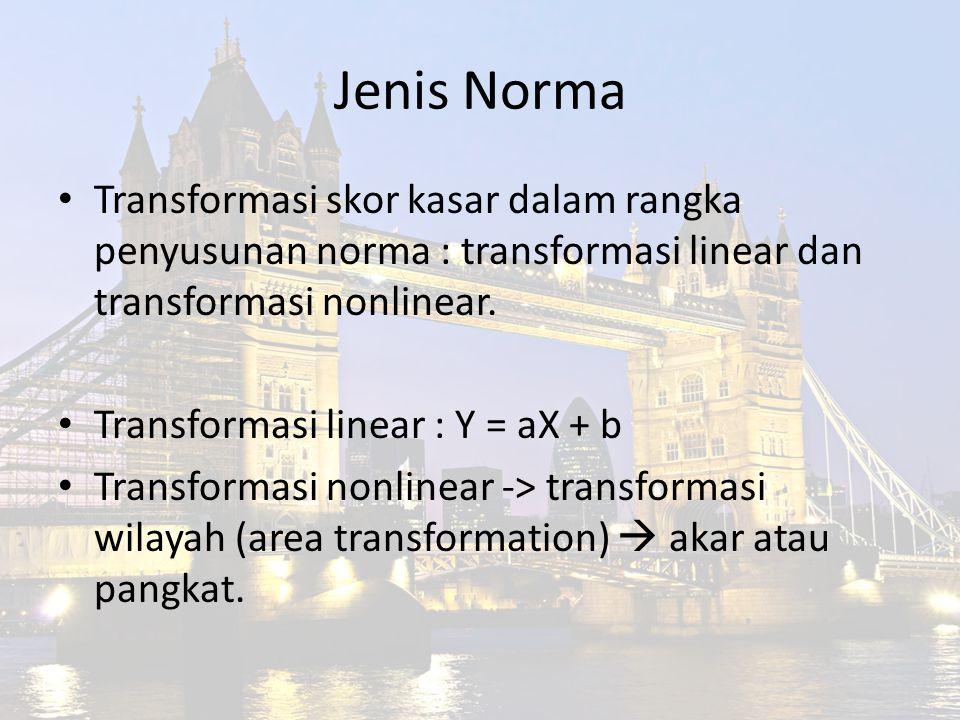 Jenis Norma Transformasi skor kasar dalam rangka penyusunan norma : transformasi linear dan transformasi nonlinear. Transformasi linear : Y = aX + b T