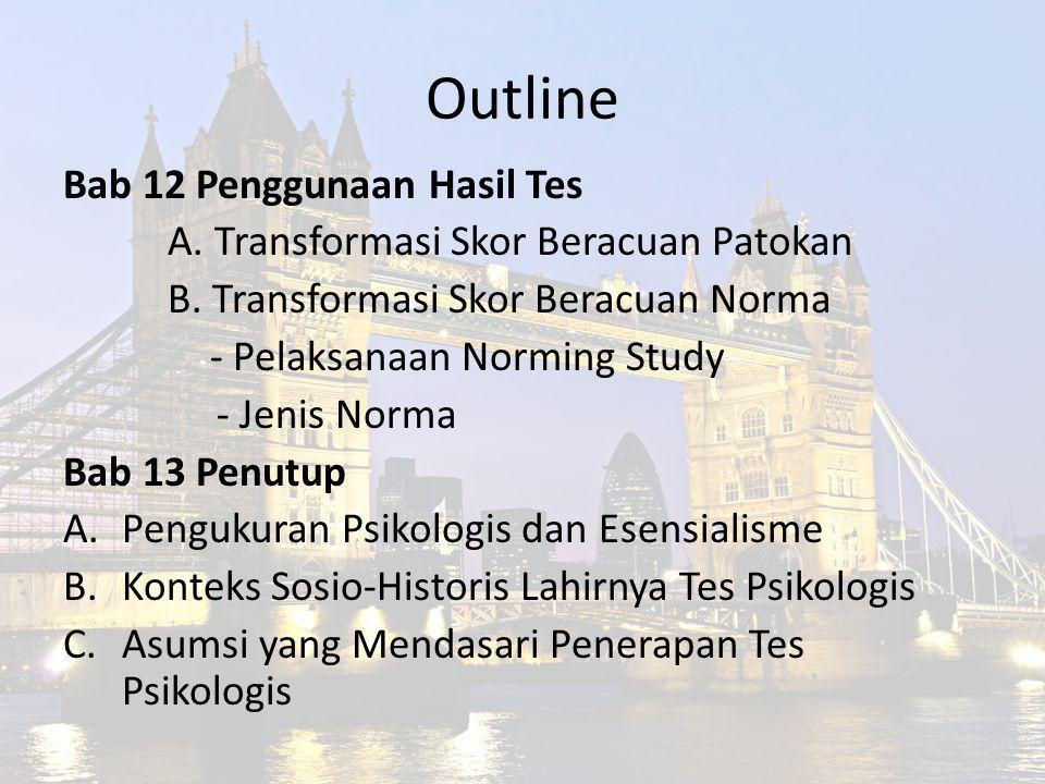Outline Bab 12 Penggunaan Hasil Tes A. Transformasi Skor Beracuan Patokan B. Transformasi Skor Beracuan Norma - Pelaksanaan Norming Study - Jenis Norm