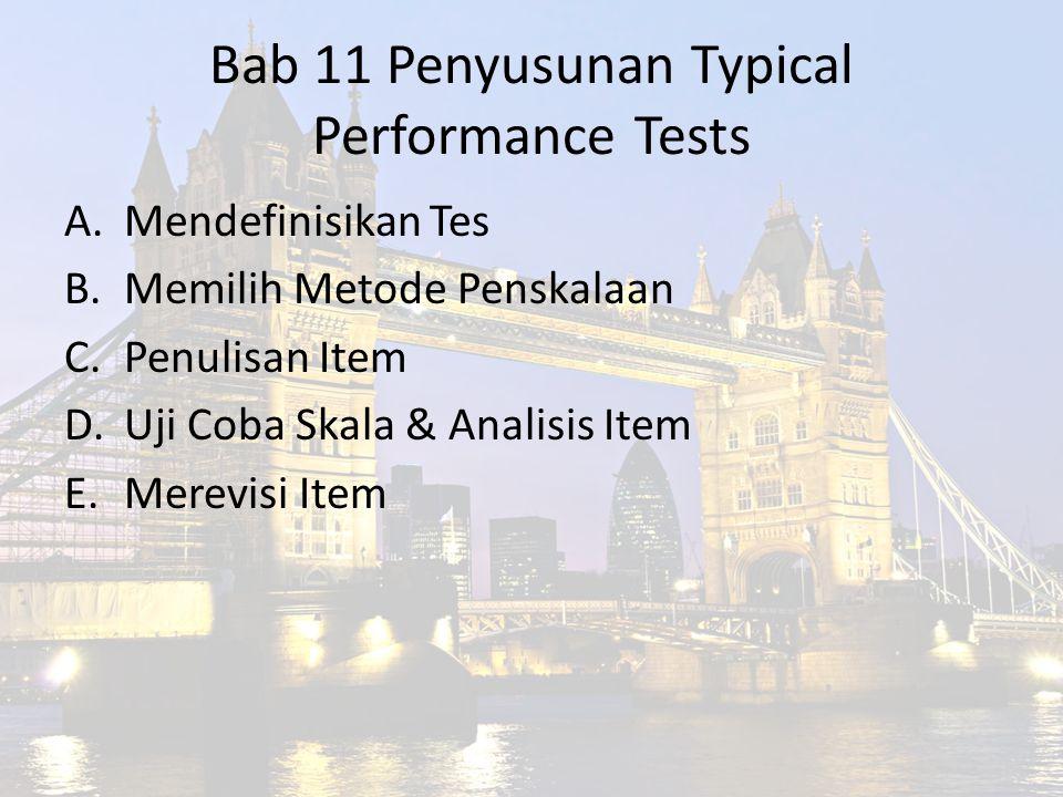 Bab 11 Penyusunan Typical Performance Tests A.Mendefinisikan Tes B.Memilih Metode Penskalaan C.Penulisan Item D.Uji Coba Skala & Analisis Item E.Merev